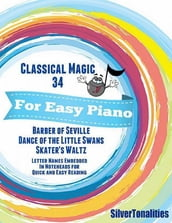 Classical Magic 34 - For Easy Piano Barber of Seville Dance of the Little Swans Skater s Waltz Letter Names Embedded In Noteheads for Quick and Easy Reading