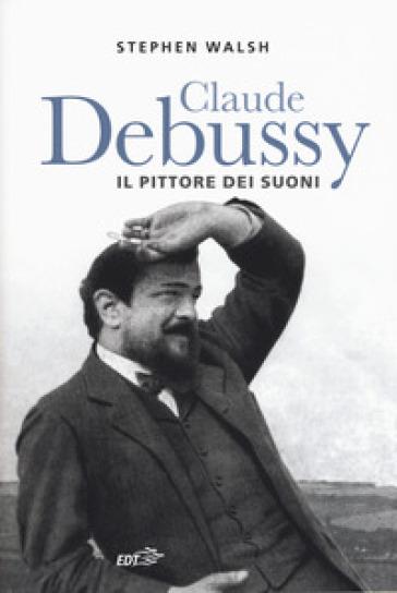 Claude Debussy. Il pittore dei suoni - Stephen Walsh |