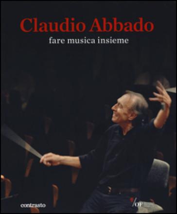 Claudio Abbado. Fare musica insieme. Catalogo della mostra (28 marzo-28 giugno 2015) - A. Albertone |