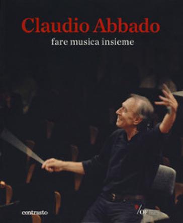Claudio Abbado. Fare musica insieme. Catalogo della mostra (28 marzo-28 giugno 2015). Ediz. speciale