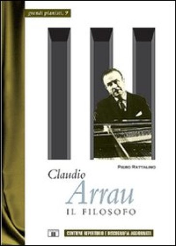 Claudio Arrau. Il filosofo - Piero Rattalino |