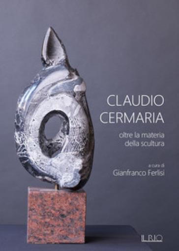 Claudio Cermaria. Oltre la materia della scultura. Catalogo della mostra (Gazoldo, 13 aprile-26 maggio 2019). Ediz. illustrata - G. Ferlisi  