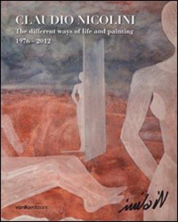 Claudio Nicolini. The different ways of life and painting 1976-2012. Ediz. multilingue - P. Grappiolo |
