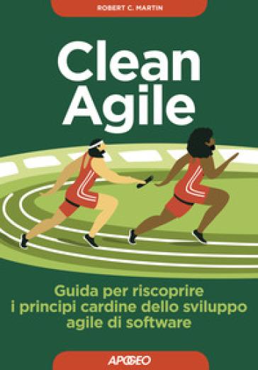 Clean Agile. Guida per riscoprire i principi cardine dello sviluppo Agile del software - Robert C. Martin pdf epub