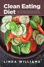 Clean Eating Diet: Your One-Stop Clean Eating Cookbook with Clean Eating Recipes for Every Meal
