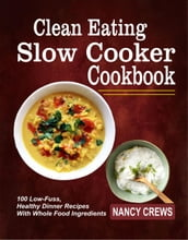 Clean Eating Slow Cooker Cookbook: 100 Low-Fuss, Healthy Dinner Recipes With Whole Food Ingredients
