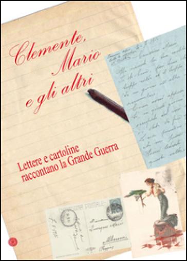 Clemente, Mario e gli altri. Lettere e cartoline raccontano la grande guerra