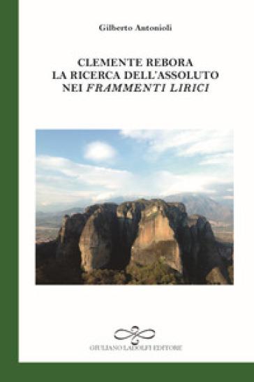 Clemente Rebora. La ricerca dell'assoluto nei «Frammenti lirici» - Gilberto Antonioli pdf epub