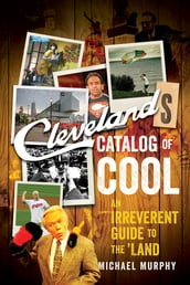 Cleveland s Catalog of Cool: An Irreverent Guide to the Land