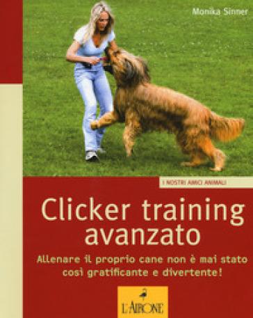 Clicker training avanzato. Allenare il proprio cane non è mai stato così gratificante e divertente! - Monika Sinner | Ericsfund.org