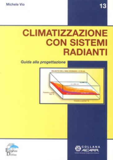 Climatizzazione con sistemi radianti. Guida alla progettazione - Michele Vio  
