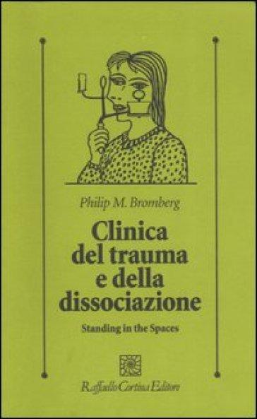 Clinica del trauma e della dissociazione. Standing in the spaces - Philip M. Bromberg  