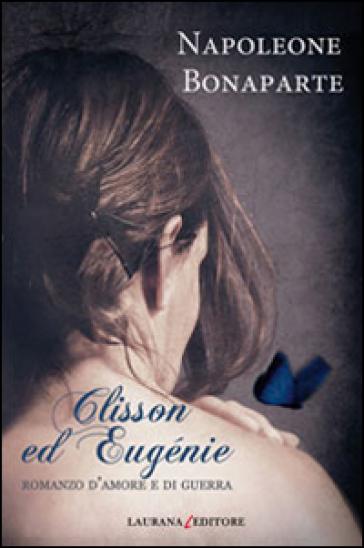 Clisson ed Eugénie. Romanzo d'amore e di guerra - Napoleone Bonaparte |