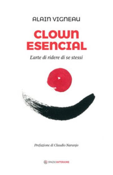 Clown Esencial. L'arte di ridere di se stessi - Alain Vigneau | Thecosgala.com