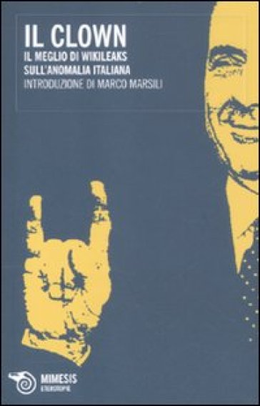 Clown. Il meglio di Wikileaks sull'anomalia italiana (Il) - Marco Marsili |