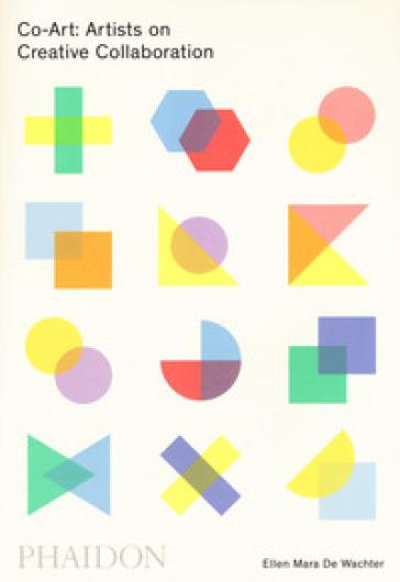 Co-Art: artists on creative collaboration. Ediz. a colori - Ellen Mara De Wachter  