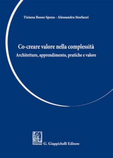 Co-creare valore nella complessità. Architetture, apprendimento, pratiche e valore - Russo Spena Tiziana |