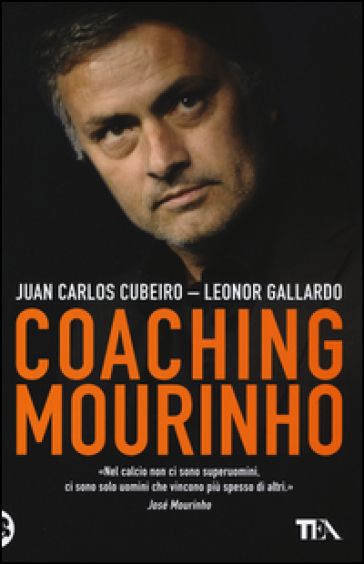 Coaching Mourinho. Tecniche e strategie vincenti del più grande allenatore del mondo - Juan C. Cubeiro pdf epub