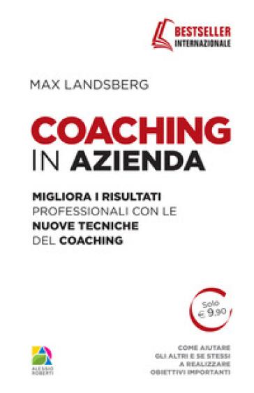 Coaching in azienda. Migliora i risultati professionali con le nuove tecniche del coaching - Max Landsberg |