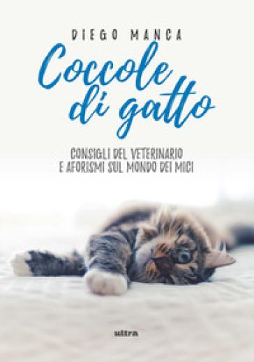 Coccole di gatto. Consigli del veterinario e aforismi sul mondo dei mici - Diego Manca | Jonathanterrington.com