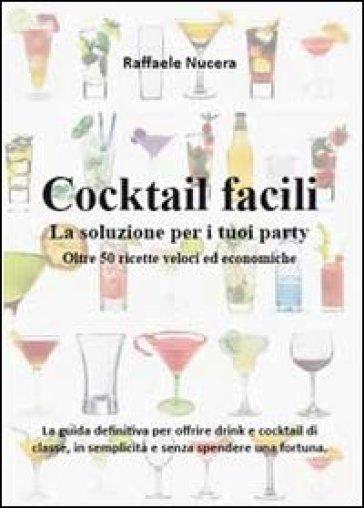 Cocktail facili. La soluzione per i tuoi party. Oltre 50 ricette veloci ed economiche - Raffaele Nucera | Rochesterscifianimecon.com