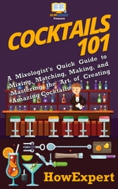 Cocktails 101: A Mixologist s Quick Guide to Mixing, Matching, Making, and Mastering the Art of Creating Amazing Cocktails