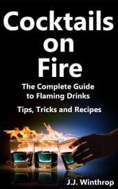 Cocktails on Fire: The Complete Guide to Flaming Drinks - Tips, Tricks and Recipes