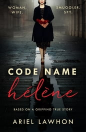 Code Name Hélène : Inspired by the gripping true story of World War 2 spy Nancy Wake