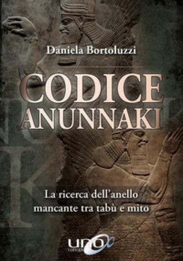 Codice Annunaki. La ricerca dell'anello mancante tra tabù e mito - Daniela Bortoluzzi | Thecosgala.com