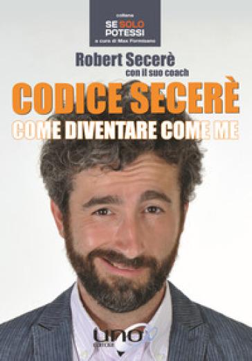 Codice Secerè. Come diventare come me - Robert Secerè |