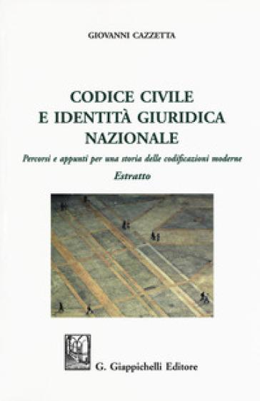 Codice civile e identità giuridica nazionale. Percorsi e appunti per una storia delle codificazioni moderne. Estratto - Giovanni Cazzetta |