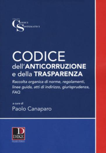 Codice dell'anticorruzione e della trasparenza. Raccolta organica di norme, regolamenti, linee guida, atti di indirizzo e giurisprudenza - P. Canaparo |