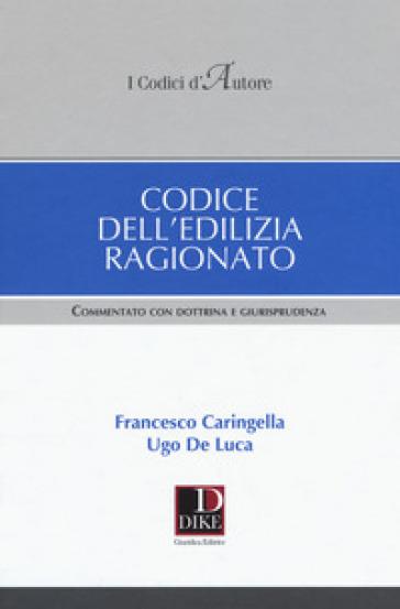 Codice dell'edilizia ragionato. Commentato con dottrina e giurisprudenza - Francesco Caringella |