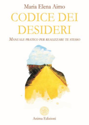 Codice dei desideri. Manuale pratico per realizzare te stesso - Maria Elena Aimo |