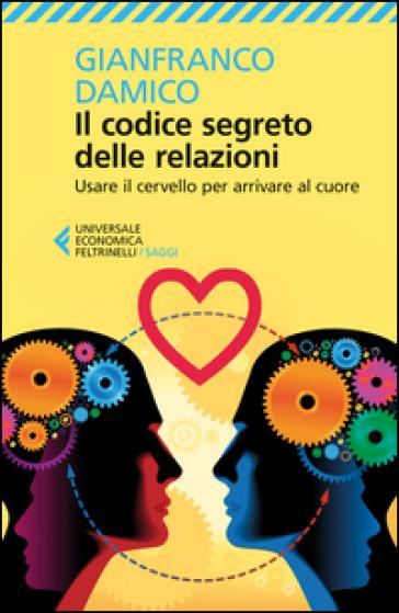 Il Codice segreto delle relazioni. Usare il cervello per arrivare al cuore - Gianfranco Damico | Jonathanterrington.com
