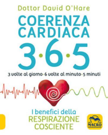 Coerenza cardiaca 365. 3 volte al giorno, 6 volte al minuto, 5 minuti. I benefici della respirazione cosciente - O'Hare David |