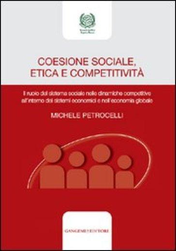 Coesione sociale, etica e competitività. Il ruolo del sistema sociale nelle dinamiche competitive all'interno dei sistemi economici e nell'economia globale - Michele Petrocelli  