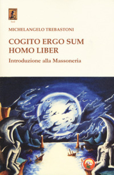 Cogito ergo sum homo liber. Introduzione alla massoneria - Michelangelo Trebastoni |