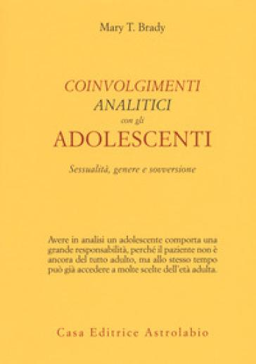 Coinvolgimenti analitici con gli adolescenti. Sessualità, genere e sovversione - Mary T. Brady |