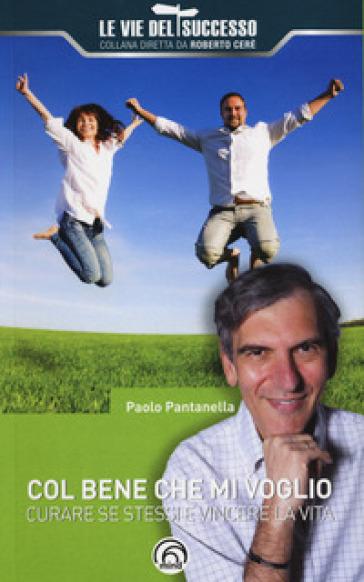 Col bene che mi voglio. Curare se stessi e vincere la vita - Paolo Pantanella | Jonathanterrington.com
