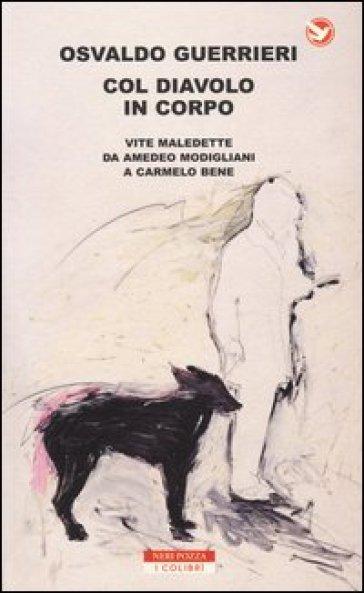 Col diavolo in corpo. Vite maledette da Amedeo Modigliani a Carmelo Bene - Osvaldo Guerrieri |