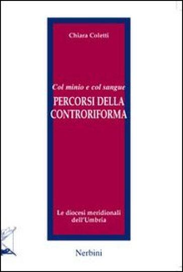 Col minio e col sangue. Percorsi della Controriforma. Le diocesi meridionali dell'Umbria - Chiara Coletti |