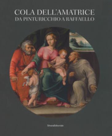 Cola dell'Amatrice da Pinturicchio a Raffaello. Catalogo della mostra (Ascoli Piceno, 17 marzo-15 luglio 2018). Ediz. a colori - S. Papetti | Thecosgala.com