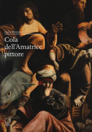 Cola dell'Amatrice pittore. I giorni di Roma, gli anni dell'Appennino - L. Pezzuto |