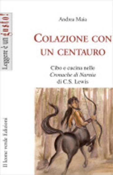 Colazione con un centauro. Cibo e cucina in «Le cronache di Narnia» di C.S. Lewis - Andrea Maia |
