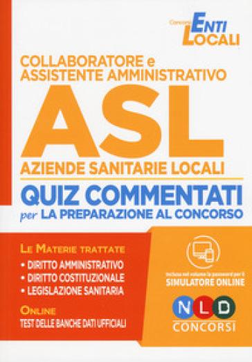 Collaboratore e assistente amministrativo ASL Aziende Sanitarie Locali. Quiz commentati per la preparazione al concorso. Con espansione online. Con simulatore online