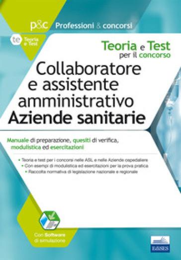 Collaboratore e assistente amministrativo nelle aziende sanitarie. Manuale di preparazione, quesiti di verifica, modulistica ed esercitazioni