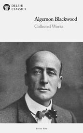 Collected Works of Algernon Blackwood (Delphi Classics)