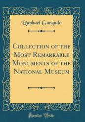 Collection of the Most Remarkable Monuments of the National Museum (Classic Reprint)
