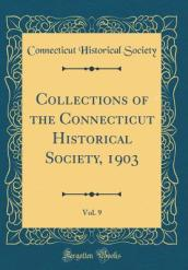 Collections of the Connecticut Historical Society, 1903, Vol. 9 (Classic Reprint)
